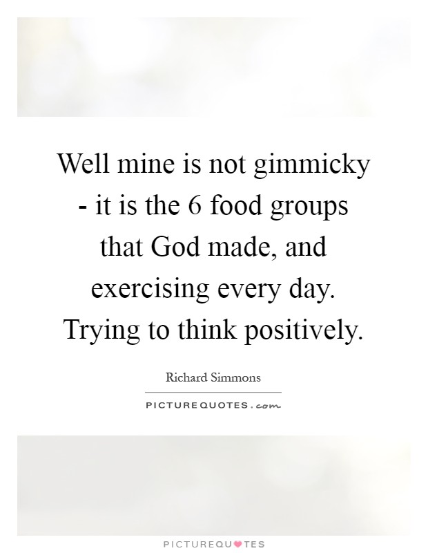 Well mine is not gimmicky - it is the 6 food groups that God made, and exercising every day. Trying to think positively Picture Quote #1