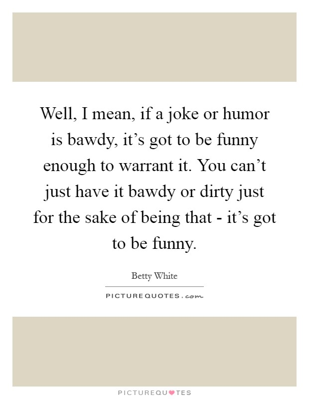 Well, I mean, if a joke or humor is bawdy, it's got to be funny enough to warrant it. You can't just have it bawdy or dirty just for the sake of being that - it's got to be funny Picture Quote #1