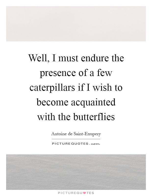 Well, I must endure the presence of a few caterpillars if I wish to become acquainted with the butterflies Picture Quote #1