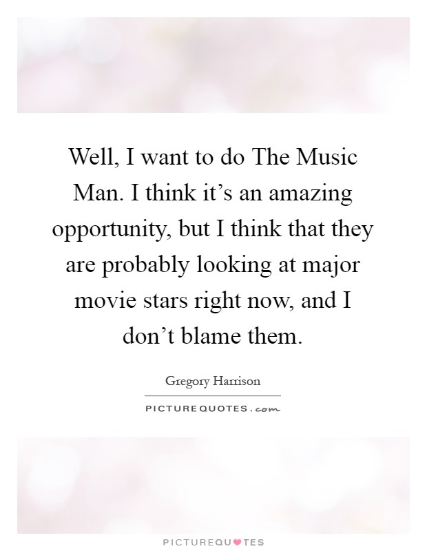 Well, I want to do The Music Man. I think it's an amazing opportunity, but I think that they are probably looking at major movie stars right now, and I don't blame them Picture Quote #1