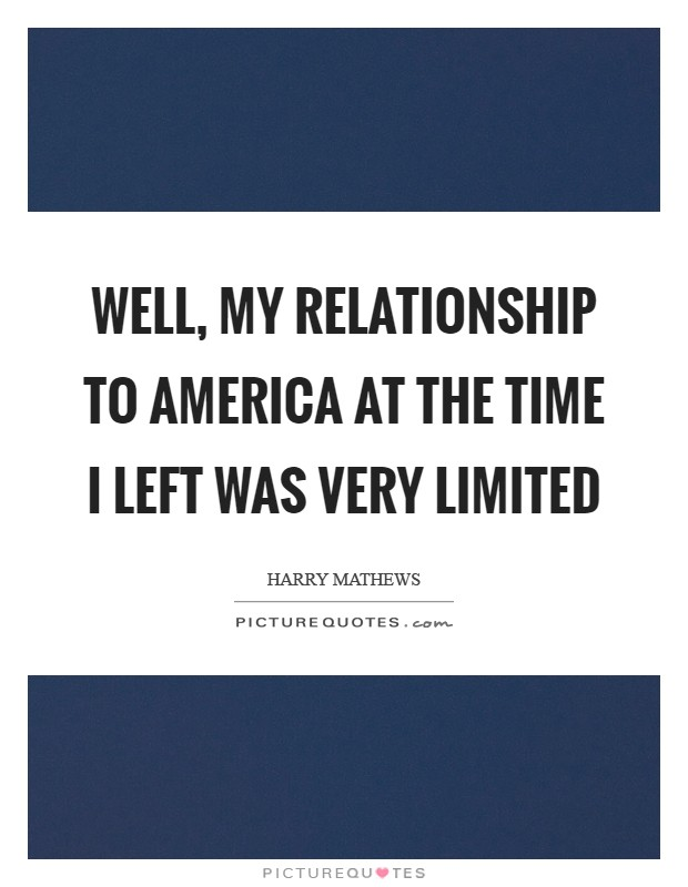 Well, my relationship to America at the time I left was very limited Picture Quote #1