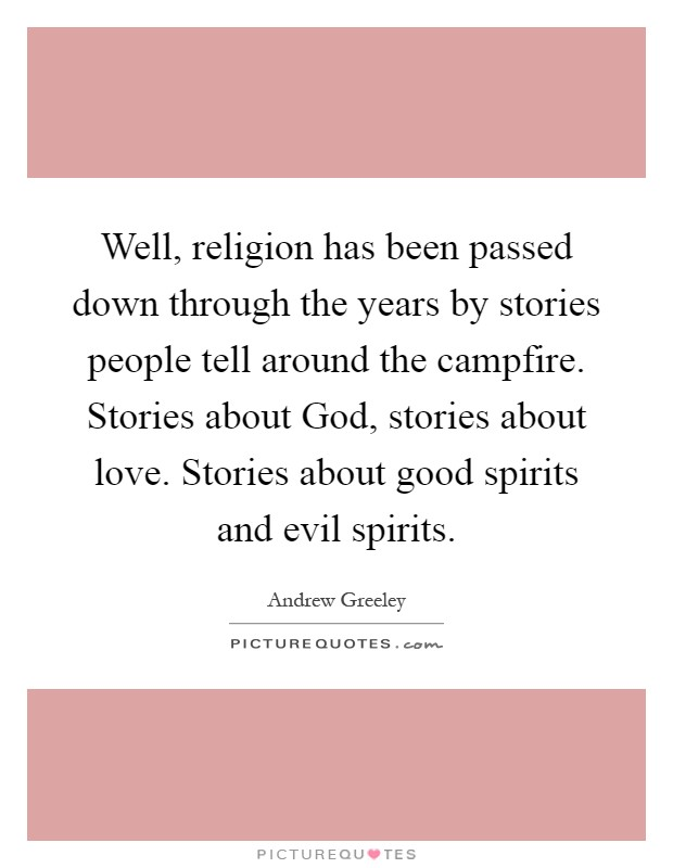 Well, religion has been passed down through the years by stories people tell around the campfire. Stories about God, stories about love. Stories about good spirits and evil spirits Picture Quote #1