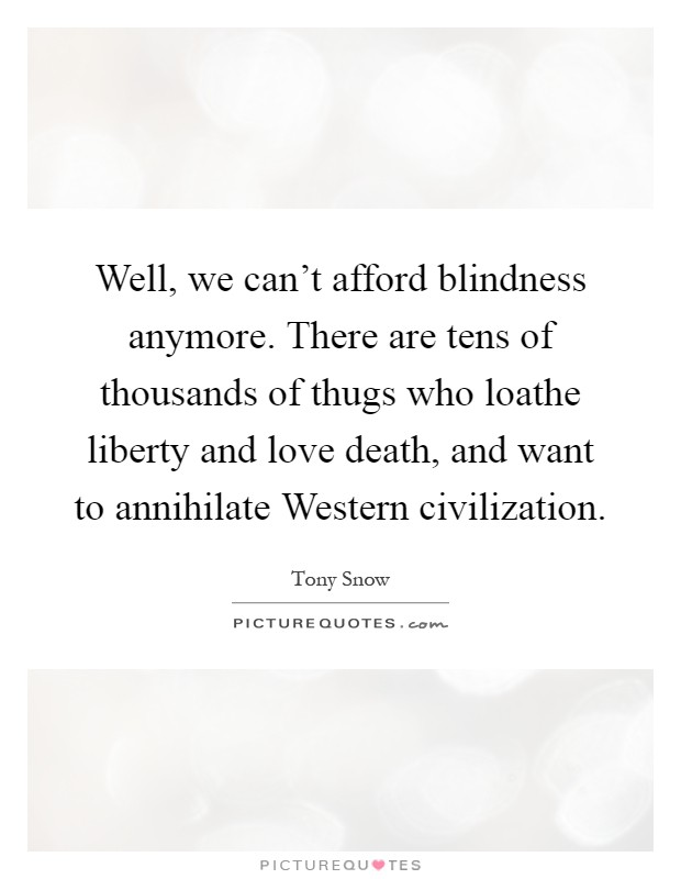 Well, we can't afford blindness anymore. There are tens of thousands of thugs who loathe liberty and love death, and want to annihilate Western civilization Picture Quote #1