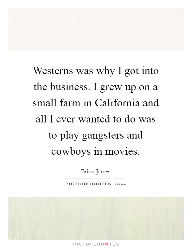 Westerns was why I got into the business. I grew up on a small farm in California and all I ever wanted to do was to play gangsters and cowboys in movies Picture Quote #1