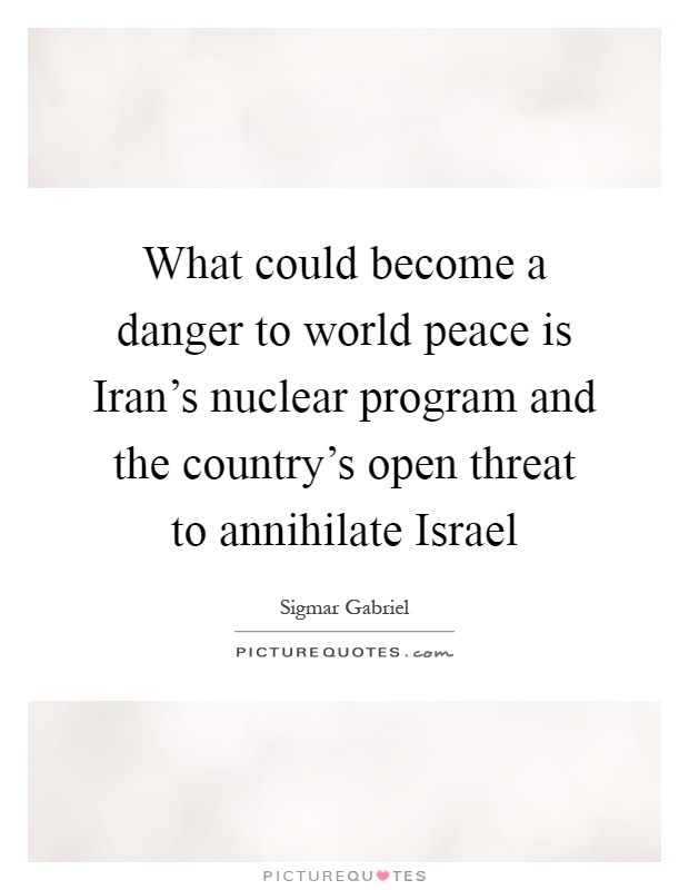 What could become a danger to world peace is Iran's nuclear program and the country's open threat to annihilate Israel Picture Quote #1