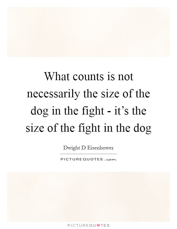 What counts is not necessarily the size of the dog in the fight - it's the size of the fight in the dog Picture Quote #1
