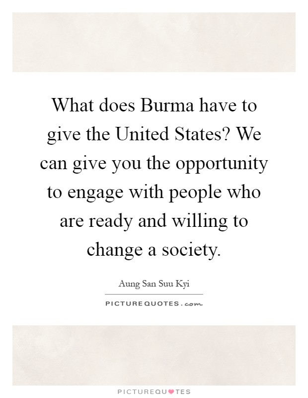 What does Burma have to give the United States? We can give you the opportunity to engage with people who are ready and willing to change a society Picture Quote #1