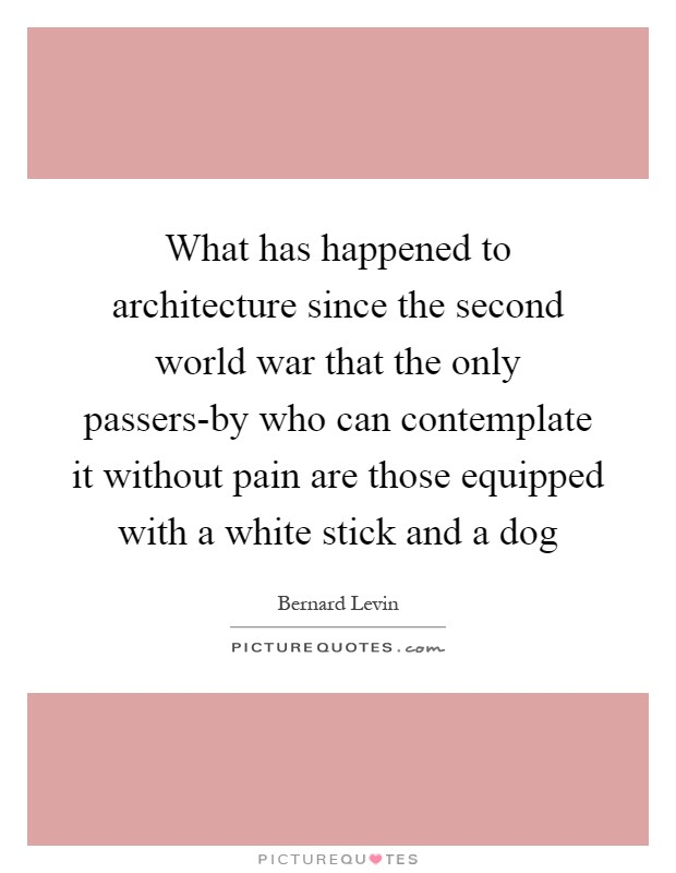 What has happened to architecture since the second world war that the only passers-by who can contemplate it without pain are those equipped with a white stick and a dog Picture Quote #1