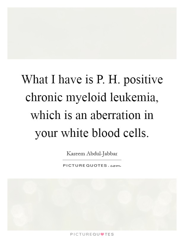 What I have is P. H. positive chronic myeloid leukemia, which is an aberration in your white blood cells Picture Quote #1