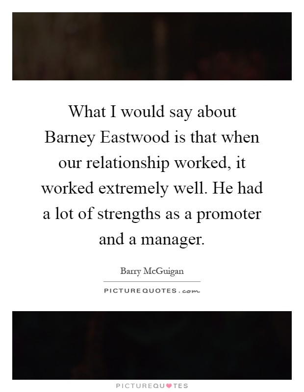 What I would say about Barney Eastwood is that when our relationship worked, it worked extremely well. He had a lot of strengths as a promoter and a manager Picture Quote #1