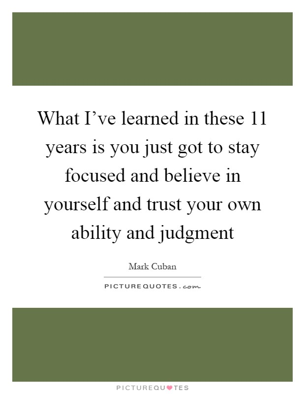 What I've learned in these 11 years is you just got to stay focused and believe in yourself and trust your own ability and judgment Picture Quote #1