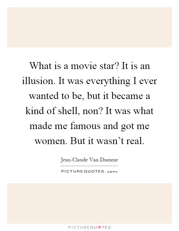 What is a movie star? It is an illusion. It was everything I ever wanted to be, but it became a kind of shell, non? It was what made me famous and got me women. But it wasn't real Picture Quote #1
