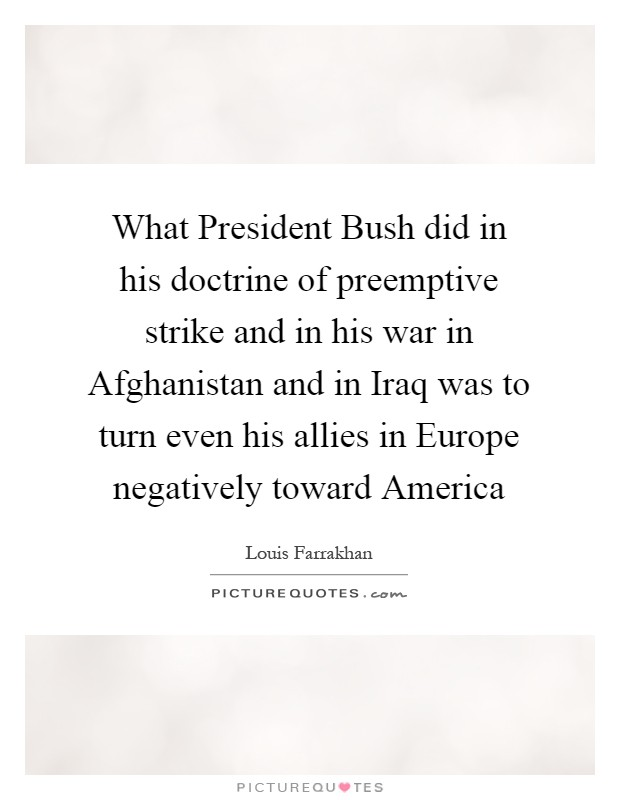 What President Bush did in his doctrine of preemptive strike and in his war in Afghanistan and in Iraq was to turn even his allies in Europe negatively toward America Picture Quote #1