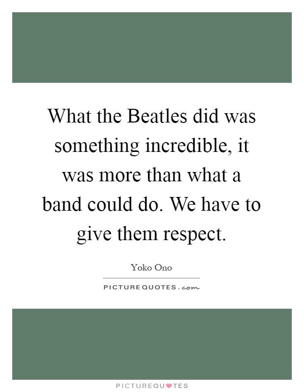 What the Beatles did was something incredible, it was more than what a band could do. We have to give them respect Picture Quote #1