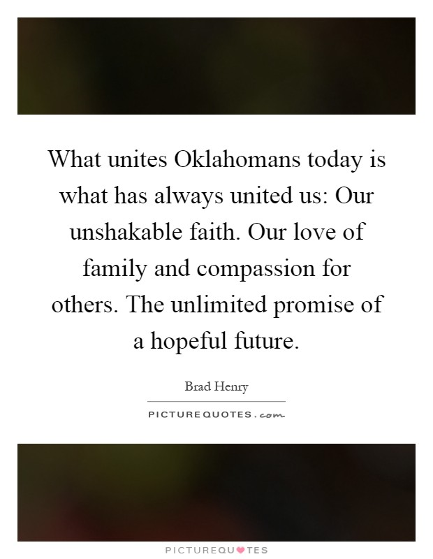 What unites Oklahomans today is what has always united us: Our unshakable faith. Our love of family and compassion for others. The unlimited promise of a hopeful future Picture Quote #1