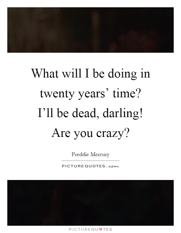 What will I be doing in twenty years' time? I'll be dead, darling! Are you crazy? Picture Quote #1