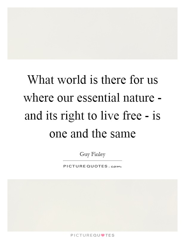 What world is there for us where our essential nature - and its right to live free - is one and the same Picture Quote #1