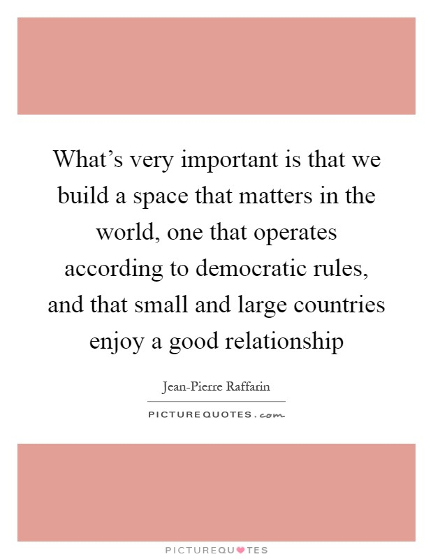 What's very important is that we build a space that matters in the world, one that operates according to democratic rules, and that small and large countries enjoy a good relationship Picture Quote #1