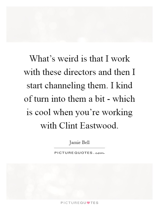 What's weird is that I work with these directors and then I start channeling them. I kind of turn into them a bit - which is cool when you're working with Clint Eastwood Picture Quote #1