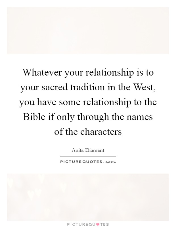 Whatever your relationship is to your sacred tradition in the West, you have some relationship to the Bible if only through the names of the characters Picture Quote #1