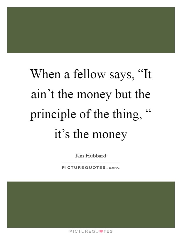 """When a fellow says, """"It ain't the money but the principle of the thing, """" it's the money Picture Quote #1"""