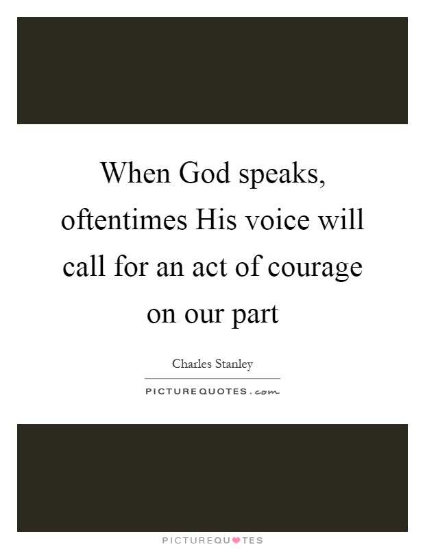 When God speaks, oftentimes His voice will call for an act of courage on our part Picture Quote #1