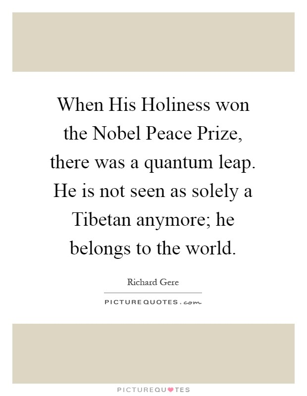 When His Holiness won the Nobel Peace Prize, there was a quantum leap. He is not seen as solely a Tibetan anymore; he belongs to the world Picture Quote #1