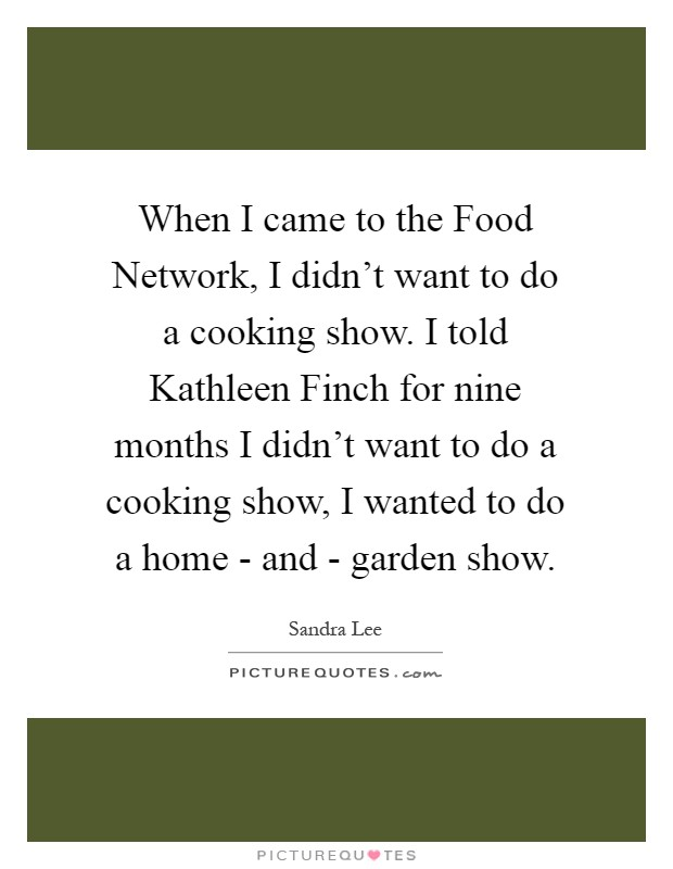 When I came to the Food Network, I didn't want to do a cooking show. I told Kathleen Finch for nine months I didn't want to do a cooking show, I wanted to do a home - and - garden show Picture Quote #1