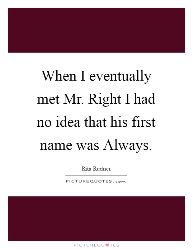 When I eventually met Mr. Right I had no idea that his first name was Always Picture Quote #1