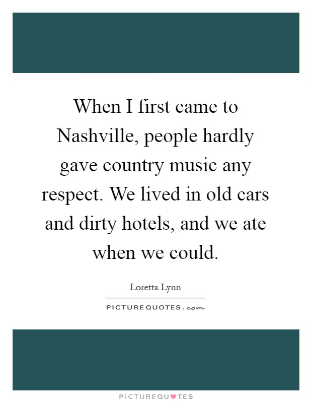 When I first came to Nashville, people hardly gave country music any respect. We lived in old cars and dirty hotels, and we ate when we could Picture Quote #1