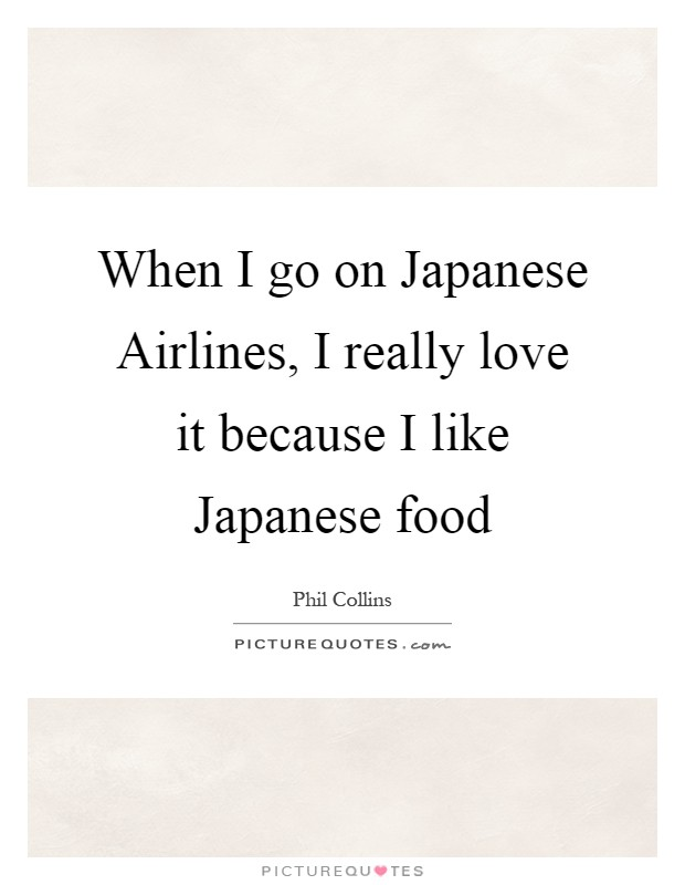When I go on Japanese Airlines, I really love it because I like Japanese food Picture Quote #1