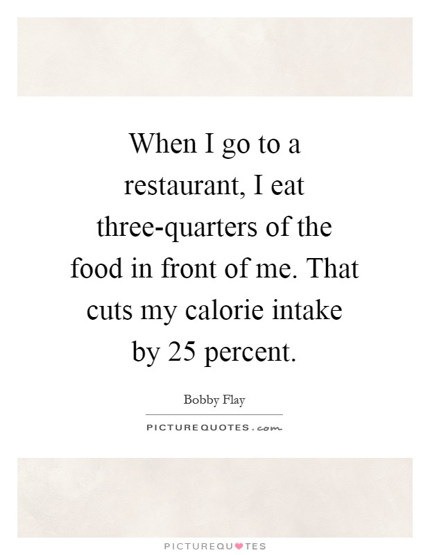 When I go to a restaurant, I eat three-quarters of the food in front of me. That cuts my calorie intake by 25 percent Picture Quote #1