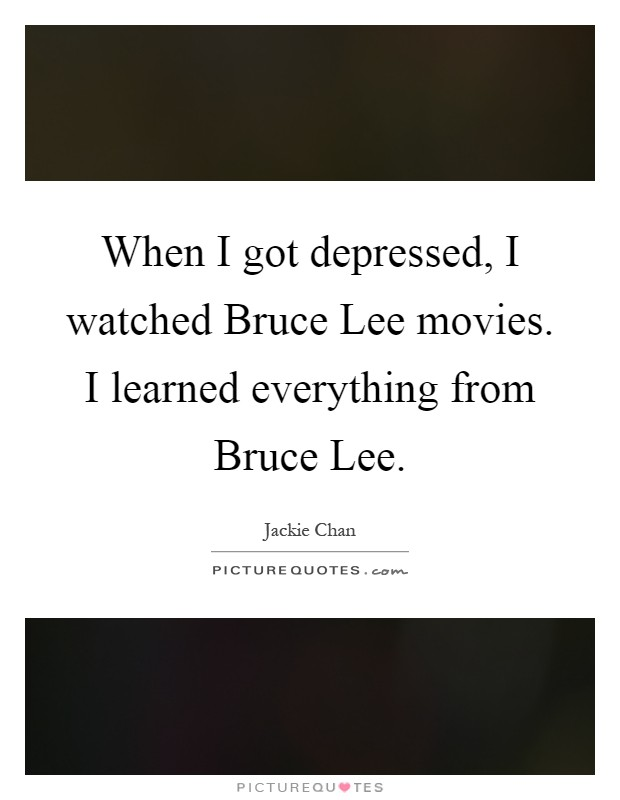 When I got depressed, I watched Bruce Lee movies. I learned everything from Bruce Lee Picture Quote #1