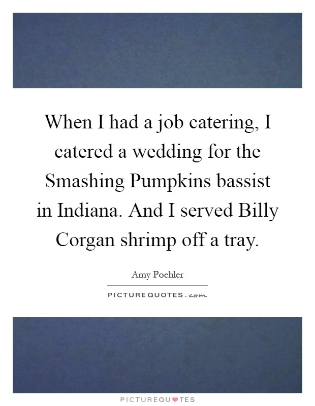 When I had a job catering, I catered a wedding for the Smashing Pumpkins bassist in Indiana. And I served Billy Corgan shrimp off a tray Picture Quote #1