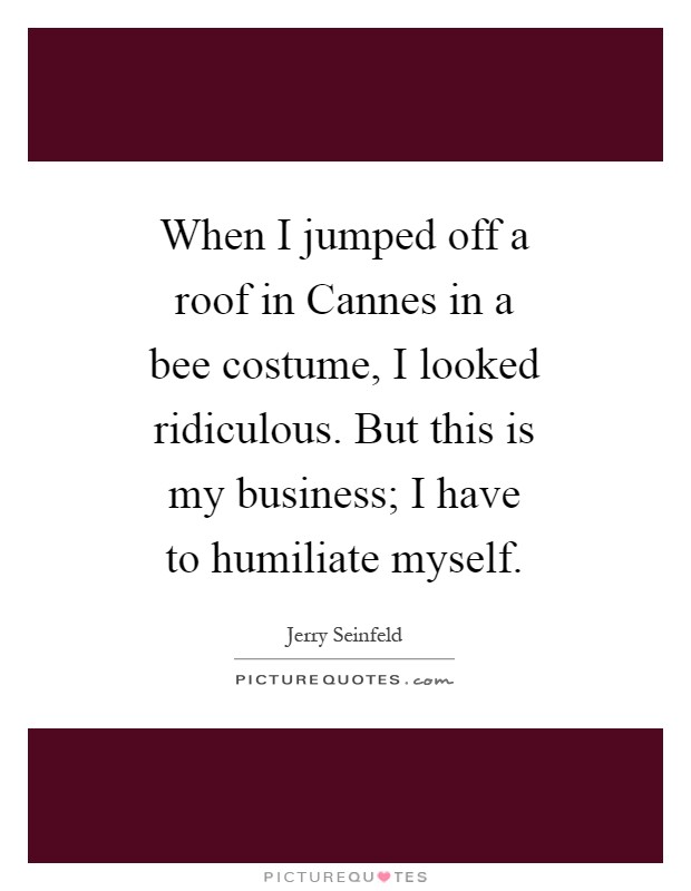 When I jumped off a roof in Cannes in a bee costume, I looked ridiculous. But this is my business; I have to humiliate myself Picture Quote #1