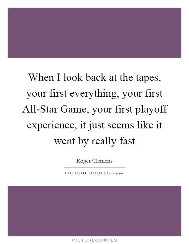 When I look back at the tapes, your first everything, your first All-Star Game, your first playoff experience, it just seems like it went by really fast Picture Quote #1