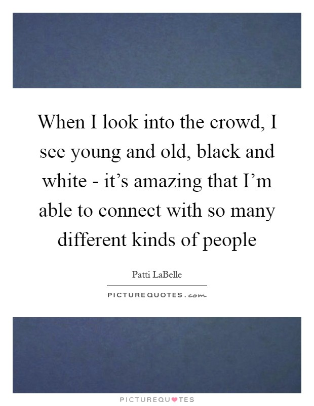 When I look into the crowd, I see young and old, black and white - it's amazing that I'm able to connect with so many different kinds of people Picture Quote #1