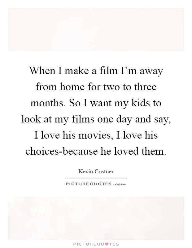 When I make a film I'm away from home for two to three months. So I want my kids to look at my films one day and say, I love his movies, I love his choices-because he loved them Picture Quote #1