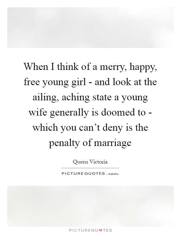 When I think of a merry, happy, free young girl - and look at the ailing, aching state a young wife generally is doomed to - which you can't deny is the penalty of marriage Picture Quote #1