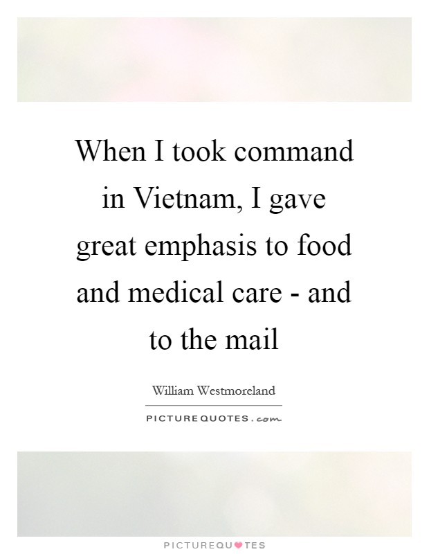 When I took command in Vietnam, I gave great emphasis to food and medical care - and to the mail Picture Quote #1