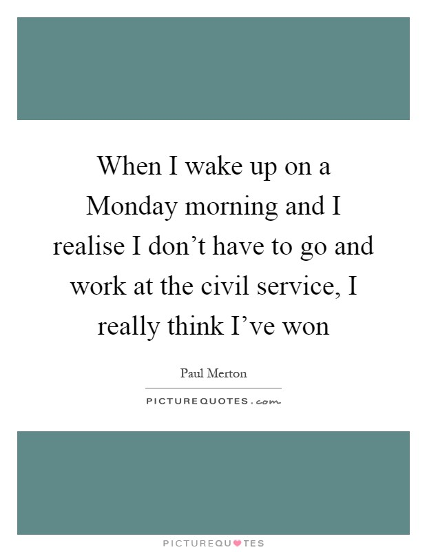 When I wake up on a Monday morning and I realise I don't have to go and work at the civil service, I really think I've won Picture Quote #1