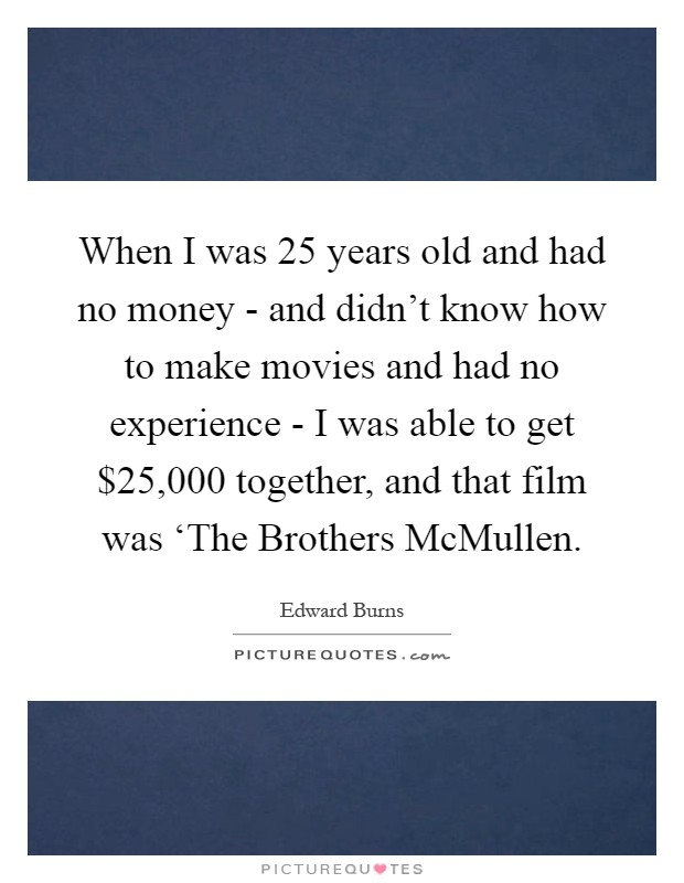 When I was 25 years old and had no money - and didn't know how to make movies and had no experience - I was able to get $25,000 together, and that film was 'The Brothers McMullen Picture Quote #1