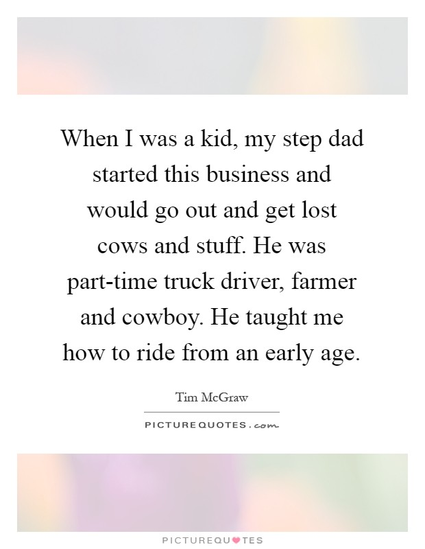 When I was a kid, my step dad started this business and would go out and get lost cows and stuff. He was part-time truck driver, farmer and cowboy. He taught me how to ride from an early age Picture Quote #1