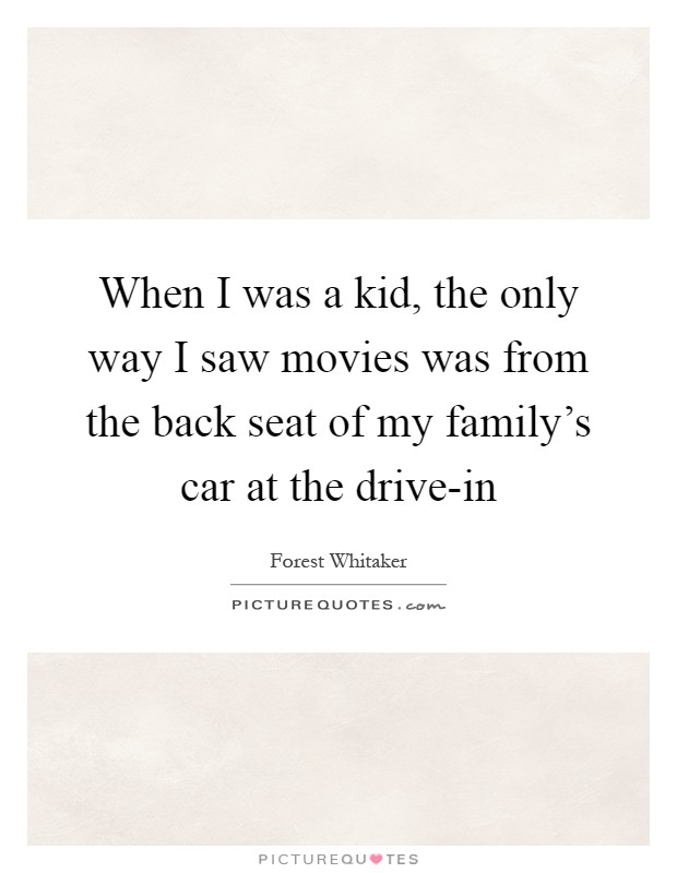 When I was a kid, the only way I saw movies was from the back seat of my family's car at the drive-in Picture Quote #1