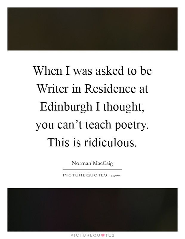 When I was asked to be Writer in Residence at Edinburgh I thought, you can't teach poetry. This is ridiculous Picture Quote #1