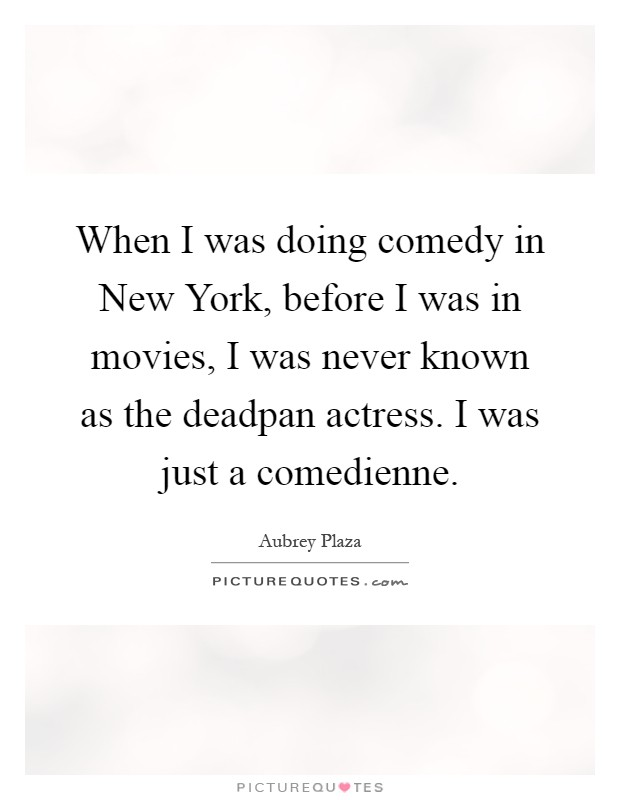 When I was doing comedy in New York, before I was in movies, I was never known as the deadpan actress. I was just a comedienne Picture Quote #1