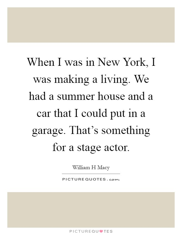 When I was in New York, I was making a living. We had a summer house and a car that I could put in a garage. That's something for a stage actor Picture Quote #1