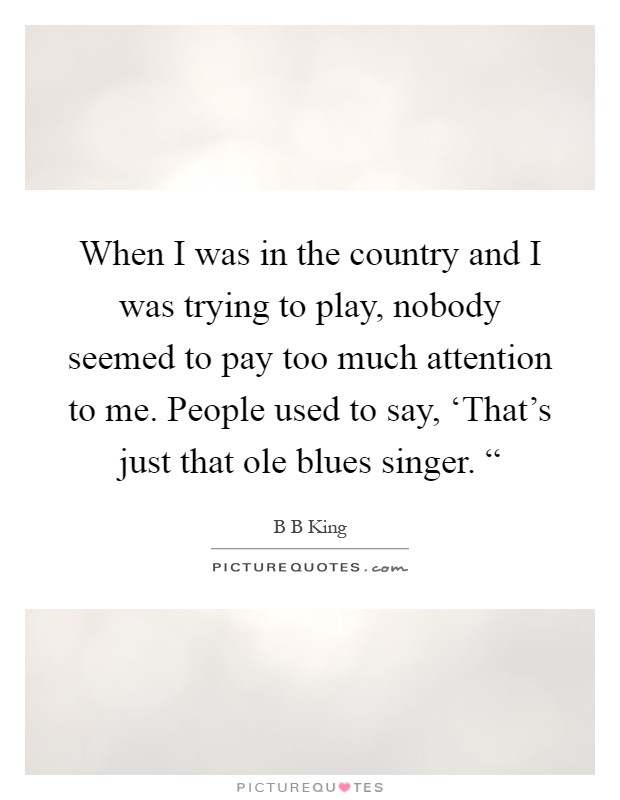"""When I was in the country and I was trying to play, nobody seemed to pay too much attention to me. People used to say, 'That's just that ole blues singer. """" Picture Quote #1"""