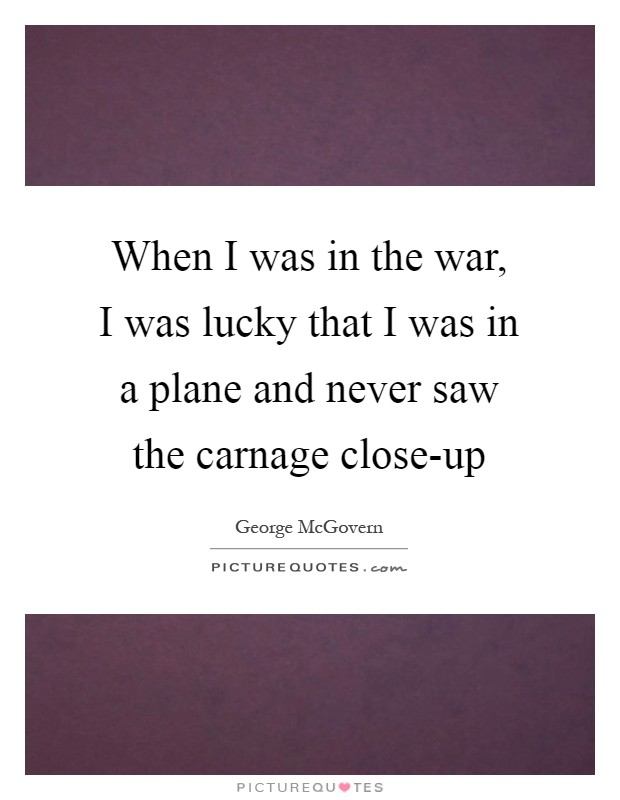 When I was in the war, I was lucky that I was in a plane and never saw the carnage close-up Picture Quote #1