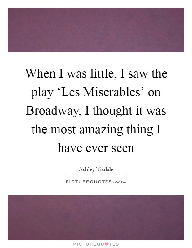 When I was little, I saw the play 'Les Miserables' on Broadway, I thought it was the most amazing thing I have ever seen Picture Quote #1